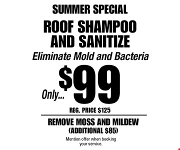 SUMMER SPECIAL Only...$99roof shampoo and sanitize Eliminate Mold and Bacteria remove moss and mildew(additional $85). Reg. Price $125. Mention offer when booking your service.