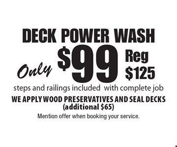 Only $99 deck power wash. Steps and railings included with complete job. We apply wood preservatives and seal decks (additional $65). Reg $125. Mention offer when booking your service.