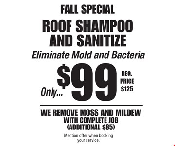FALL SPECIAL. Only...$99 roof shampoo and sanitize. Eliminate Mold and Bacteria. Remove moss and mildew (additional $85). Reg. Price $125. Mention offer when booking your service.
