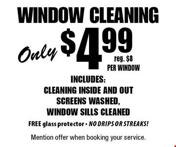 Only $4.99 window cleaning. Includes: cleaning inside and out, screens washed, window sills cleaned. FREE glass protector - No drips or streaks! Reg. $8 per window. Mention offer when booking your service.