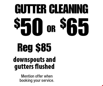 $50 OR $65 gutter cleaning, downspouts and gutters flushed. Reg $85. Mention offer when booking your service.