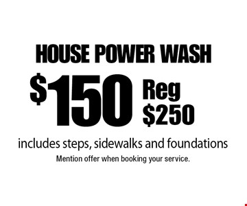 $150 house power wash, includes steps, sidewalks and foundations. Reg $250. Mention offer when booking your service.