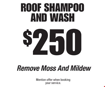 $250 roof shampoo and Wash Remove Moss And Mildew. Mention offer when booking your service.