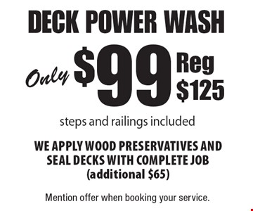 Only $99 deck power wash steps and railings included we apply wood preservatIves and seal decks with complete job (additional $65) Reg $125. Mention offer when booking your service.