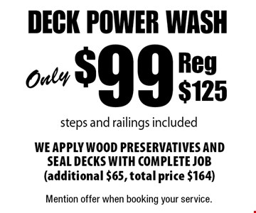 Only $99 deck power wash,steps and railings included. We apply wood preservatives and seal decks with complete job (additional $65, total price $164) Reg $125. Mention offer when booking your service.