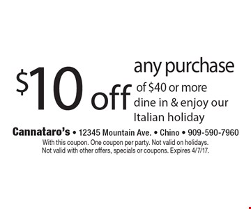 $10 off any purchase of $40 or more. Dine in & enjoy our Italian holiday. With this coupon. One coupon per party. Not valid on holidays. Not valid with other offers, specials or coupons. Expires 4/7/17.