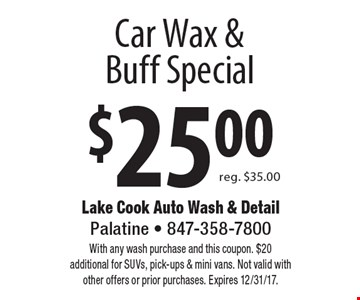 $25 Car Wax & Buff Special reg. $35.00. With any wash purchase and this coupon. $20 additional for SUVs, pick-ups & mini vans. Not valid with other offers or prior purchases. Expires 12/31/17.