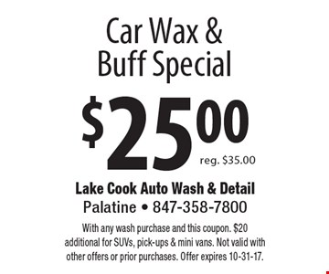 $25.00 Car Wax & Buff Special reg. $35.00. With any wash purchase and this coupon. $20 additional for SUVs, pick-ups & mini vans. Not valid with other offers or prior purchases. Offer expires 10-31-17.