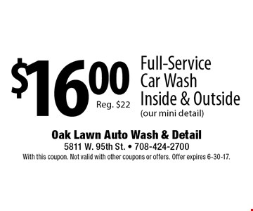 $16.00 Full-Service Car Wash Inside & Outside (our mini detail) Reg. $22. With this coupon. Not valid with other coupons or offers. Offer expires 6-30-17.
