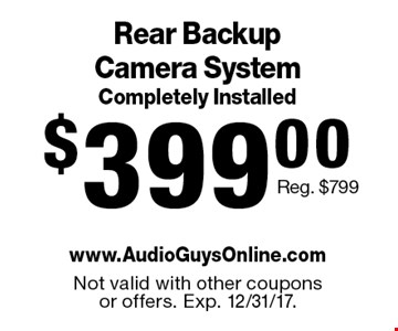 $399.00 Rear Backup Camera System Completely Installed. Reg. $799. Not valid with other coupons or offers. Exp. 12/31/17.