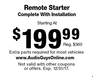 Starting At $199.99 Remote Starter Complete With Installation. Reg. $360. Extra parts required for most vehicles. Not valid with other coupons or offers. Exp. 12/31/17.