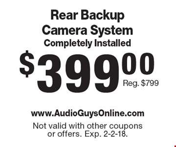 $399.00 Rear Backup Camera System Completely Installed Reg. $799. Not valid with other coupons or offers. Exp. 2-2-18.