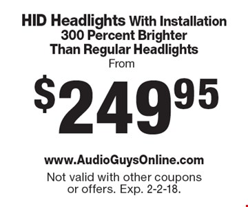 From $249.95 HID Headlights With Installation 300 Percent Brighter Than Regular Headlights. Not valid with other coupons or offers. Exp. 2-2-18.