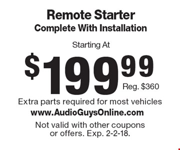 Starting At $199.99 Remote Starter Complete With Installation Reg. $360. Extra parts required for most vehicles. Not valid with other coupons or offers. Exp. 2-2-18.