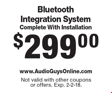 $299.00 Bluetooth Integration System Complete With Installation. Not valid with other coupons or offers. Exp. 2-2-18.