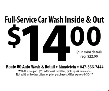 $14.00 Full-Service Car Wash Inside & Out (our mini detail) reg. $22.00. With this coupon. $20 additional for SUVs, pick-ups & mini vans. Not valid with other offers or prior purchases. Offer expires 6-30-17.