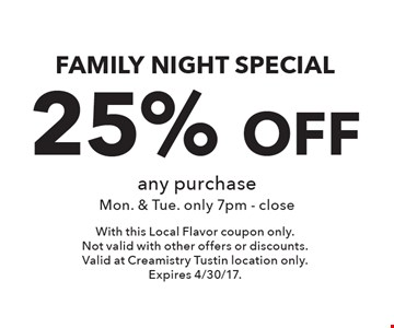 Family night special 25% off any purchase. Mon. & Tue. only 7pm - close. With this Local Flavor coupon only. Not valid with other offers or discounts.Valid at Creamistry Tustin location only.Expires 4/30/17.