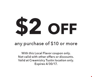 $2 OFF any purchase of $10 or more. With this Local Flavor coupon only.Not valid with other offers or discounts. Valid at Creamistry Tustin location only.Expires 4/30/17.