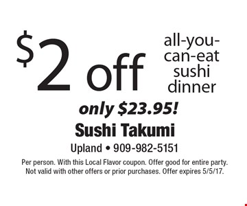 $2 off all-you-can-eat sushi dinner, only $23.95! Per person. With this Local Flavor coupon. Offer good for entire party. Not valid with other offers or prior purchases. Offer expires 5/5/17.