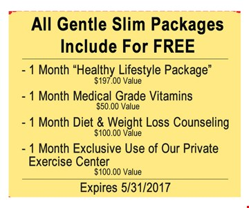 All Gentle Slim Package included for FREE1 mouth Healthy lifestyle package1 month Medical Grade Vitamins 1 month Diet $ Weight loss Counseling 1 month exclusive Use of Our Private Exercise Center