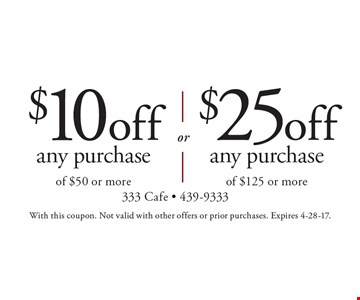 $25 off any purchase of $125 or more. $10 off any purchase of $50 or more. With this coupon. Not valid with other offers or prior purchases. Expires 4-28-17.