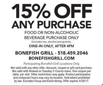 15% OFF ANY purchase, food or non-alcoholic beverage purchase only. Excludes tax, alcohol and gratuity. Dine-in only, after 4pm . Participating Bonefish Grill Locations Only. Not valid with any other offer, discount, coupon or gift card purchase. Not valid with Hooked on Tuesday 3-Course menu. One coupon per table, per visit. Other restrictions may apply. Product participation and restaurant hours may vary by location. Void where prohibited by law. Excludes Group and Event dining. Offer expires 4/28/17.