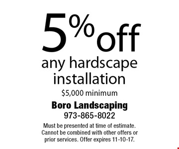 5% off any hardscape installation. $5,000 minimum. Must be presented at time of estimate. Cannot be combined with other offers or prior services. Offer expires 11-10-17.