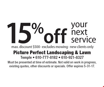 15% off your next service. Max. discount $500. Excludes mowing. New clients only. Must be presented at time of estimate. Not valid on work in progress, existing quotes, other discounts or specials. Offer expires 5-31-17.