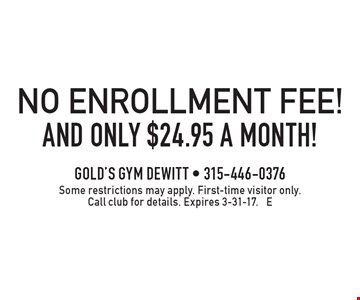 and only $24.95 a month! NO ENROLLMENT FEE!. Some restrictions may apply. First-time visitor only. Call club for details. Expires 3-31-17. E