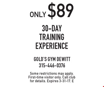 ONLY $89 30-day training experience. Some restrictions may apply.First-time visitor only. Call clubfor details. Expires 3-31-17. E