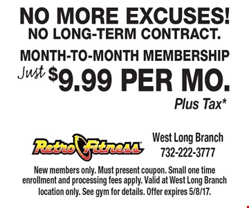 No More Excuses! No Long-Term Contract. Just $9.99 per mo. Plus Tax* Month-To-Month Membership. New members only. Must present coupon. Small one time enrollment and processing fees apply. Valid at West Long Branch location only. See gym for details. Offer expires 5/8/17.