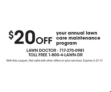 $20 Off your annual lawn care maintenance program. With this coupon. Not valid with other offers or prior services. Expires 5-27-17.