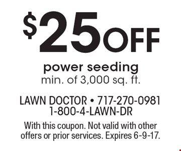 $25 OFF power seeding min. of 3,000 sq. ft. With this coupon. Not valid with other offers or prior services. Expires 6-9-17.