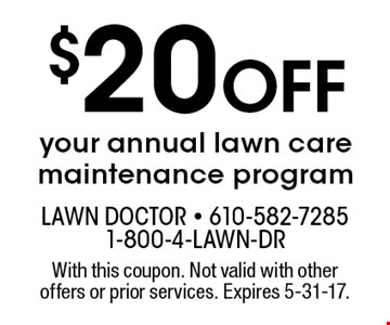 $20 off your annual lawn care maintenance program. With this coupon. Not valid with other offers or prior services. Expires 5-31-17.