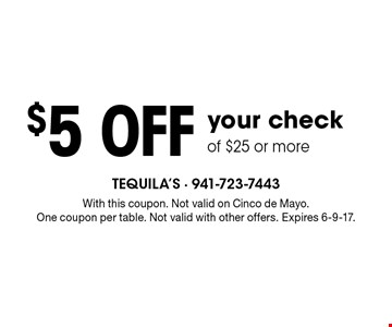 $5 off your check of $25 or more. With this coupon. Not valid on Cinco de Mayo. One coupon per table. Not valid with other offers. Expires 6-9-17.