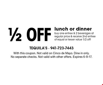 1/2 off lunch or dinner. Buy one entree & 2 beverages at regular price & receive 2nd entree of equal or lesser value 1/2 off! With this coupon. Not valid on Cinco de Mayo. Dine in only. No separate checks. Not valid with other offers. Expires 6-9-17.