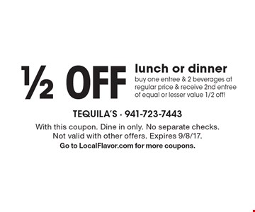 1/2 off lunch or dinner. Buy one entree & 2 beverages at regular price & receive 2nd entree of equal or lesser value 1/2 off!. With this coupon. Dine in only. No separate checks. Not valid with other offers. Expires 9/8/17. Go to LocalFlavor.com for more coupons.