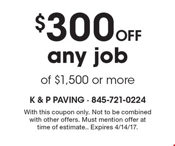 $300 off any job of $1,500 or more. With this coupon only. Not to be combined with other offers. Must mention offer at time of estimate. Expires 4/14/17.