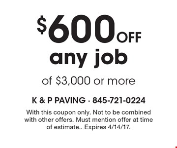 $600 off any job of $3,000 or more. With this coupon only. Not to be combined with other offers. Must mention offer at time of estimate. Expires 4/14/17.