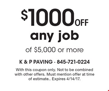 $1000 off any job of $5,000 or more. With this coupon only. Not to be combined with other offers. Must mention offer at time of estimate. Expires 4/14/17.
