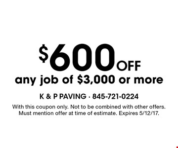 $600 off any job of $3,000 or more. With this coupon only. Not to be combined with other offers. Must mention offer at time of estimate. Expires 5/12/17.