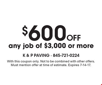 $600 off any job of $3,000 or more. With this coupon only. Not to be combined with other offers. Must mention offer at time of estimate. Expires 7-14-17.