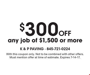 $300 off any job of $1,500 or more. With this coupon only. Not to be combined with other offers. Must mention offer at time of estimate. Expires 7-14-17.