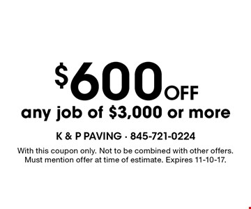 $600 off any job of $3,000 or more. With this coupon only. Not to be combined with other offers. Must mention offer at time of estimate. Expires 11-10-17.