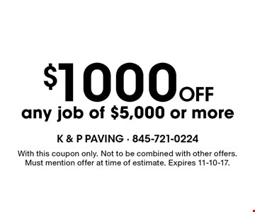 $1000 off any job of $5,000 or more. With this coupon only. Not to be combined with other offers. Must mention offer at time of estimate. Expires 11-10-17.