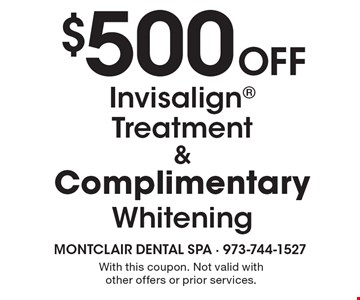 $500 Off Invisalign Treatment & Complimentary Whitening. With this coupon. Not valid with other offers or prior services.