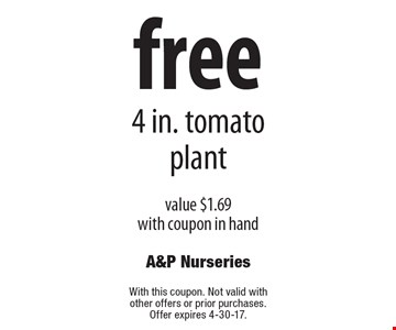 Free 4 in. tomato plant value $1.69. With coupon in hand. Not valid with other offers or prior purchases. Offer expires 4-30-17.