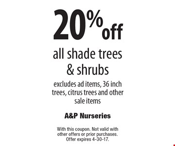 20% off all shade trees & shrubs excludes ad items, 36 inch trees, citrus trees and other sale items. With this coupon. Not valid with other offers or prior purchases. Offer expires 4-30-17.