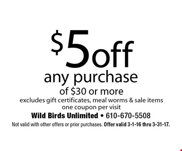 $5 off any purchase of $30 or more. Excludes gift certificates, meal worms & sale items. One coupon per visit. Not valid with other offers or prior purchases. Offer valid 3-1-16 thru 3-31-17.