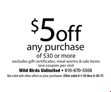 $5 off any purchase of $30 or more. Excludes gift certificates, meal worms & sale items one coupon per visit. Not valid with other offers or prior purchases. Offer valid 4-1-16 thru 4-30-17.